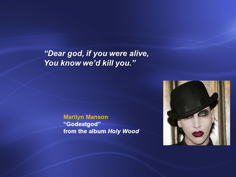 Dear god, if you were alive, You know we'd kill you. Marilyn Manson Godeatgod from the album Holy Wood