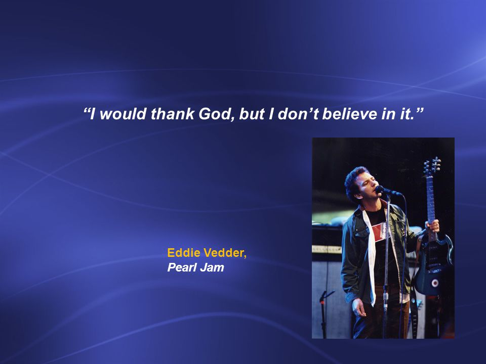 I would thank God, but I don't believe in it. Eddie Vedder, Pearl Jam