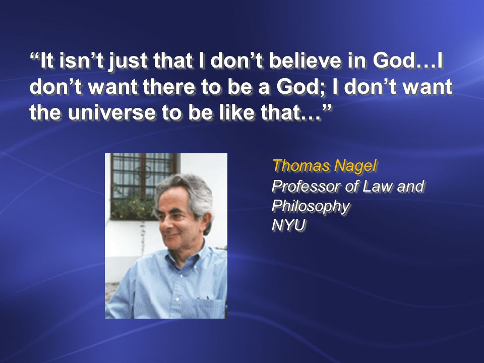 It isn't just that I don't believe in God…I don't want there to be a God; I don't want the universe to be like that… Thomas Nagel Professor of Law and PhilosophyNYU It isn't just that I don't believe in God…I don't want there to be a God; I don't want the universe to be like that… Thomas Nagel Professor of Law and PhilosophyNYU
