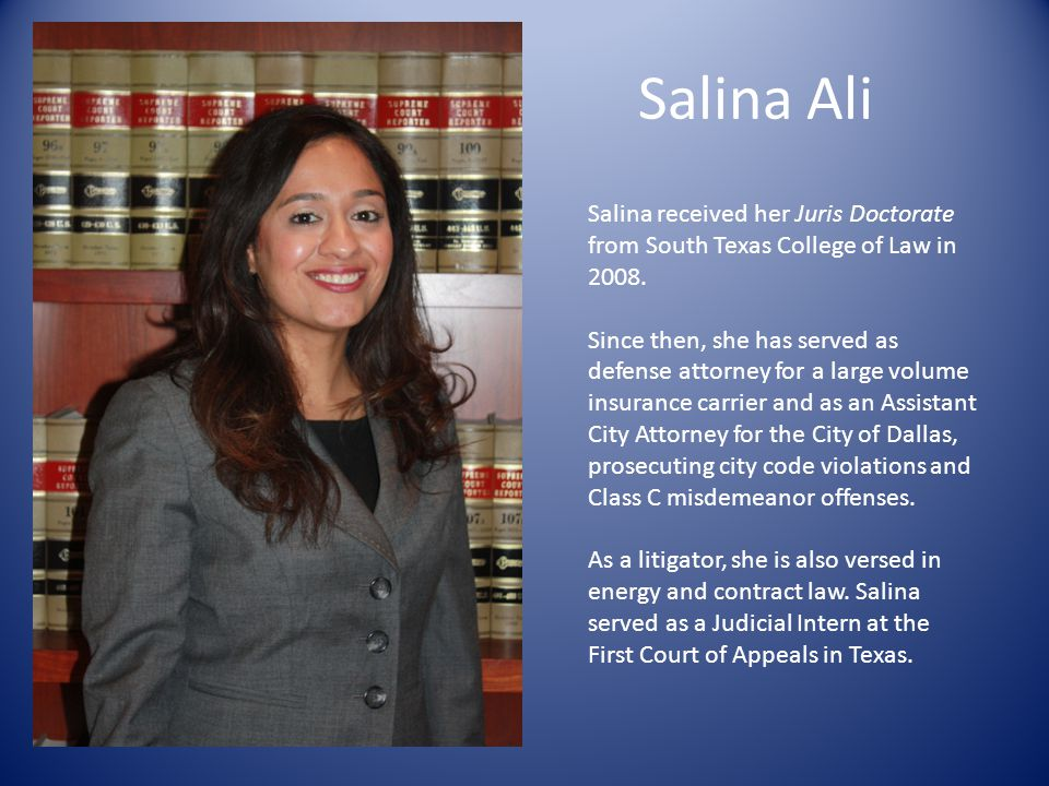 Salina Ali Salina received her Juris Doctorate from South Texas College of Law in 2008. Since then, she has served as defense attorney for a large vol