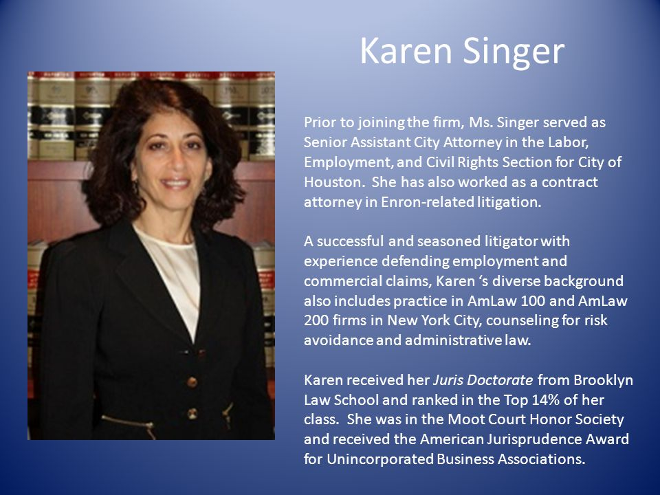 Karen Singer Prior to joining the firm, Ms. Singer served as Senior Assistant City Attorney in the Labor, Employment, and Civil Rights Section for Cit