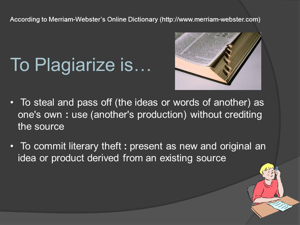 According to Merriam-Webster's Online Dictionary (http://www.merriam-webster.com) To Plagiarize is… To steal and pass off (the ideas or words of another) as one s own : use (another s production) without crediting the source To commit literary theft : present as new and original an idea or product derived from an existing source