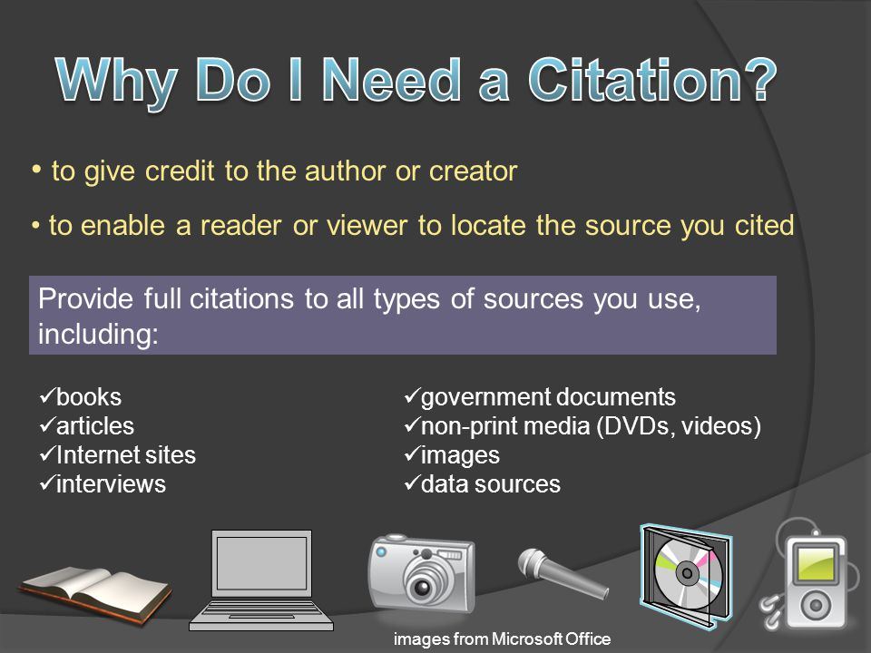 to give credit to the author or creator to enable a reader or viewer to locate the source you cited books articles Internet sites interviews government documents non-print media (DVDs, videos) images data sources Provide full citations to all types of sources you use, including: images from Microsoft Office