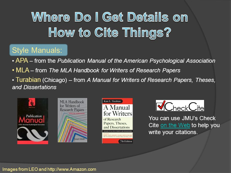 Style Manuals: APA – from the Publication Manual of the American Psychological Association MLA – from The MLA Handbook for Writers of Research Papers Turabian (Chicago) – from A Manual for Writers of Research Papers, Theses, and Dissertations Images from LEO and http://www.Amazon.com You can use JMU's Check Cite on the Web to help you write your citations.on the Web