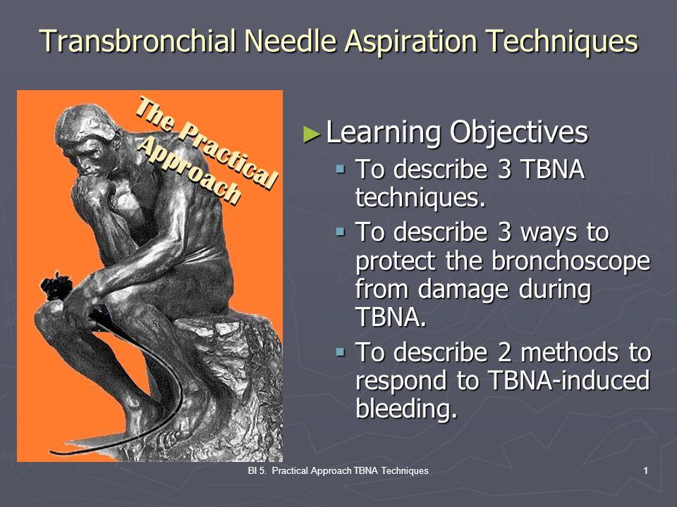BI 5. Practical Approach TBNA Techniques1 Transbronchial Needle Aspiration Techniques ► Learning Objectives  To describe 3 TBNA techniques.  To desc