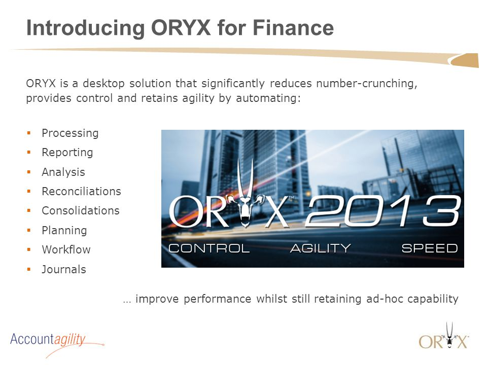 Introducing ORYX for Finance  Processing  Reporting  Analysis  Reconciliations  Consolidations  Planning  Workflow  Journals ORYX is a desktop