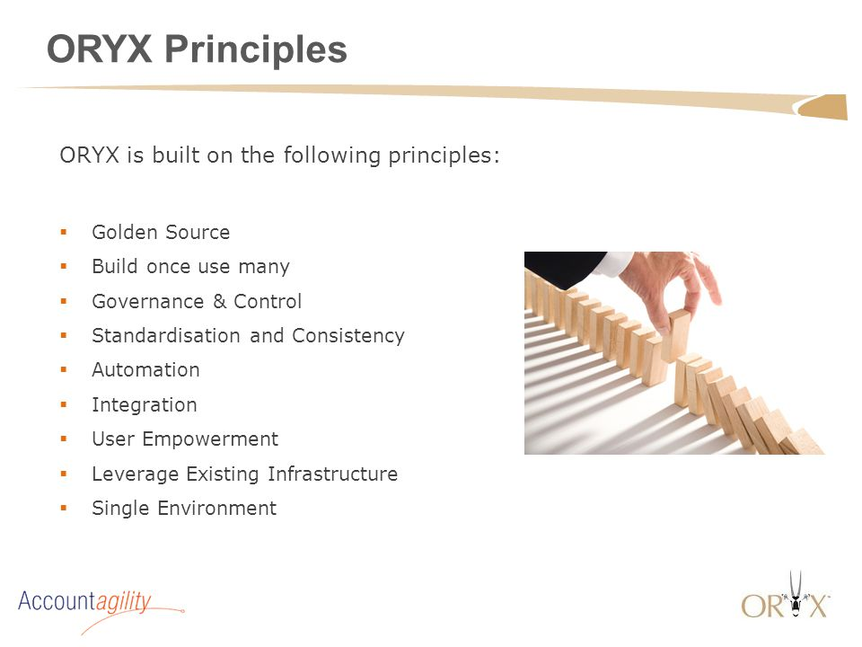 ORYX Principles  Golden Source  Build once use many  Governance & Control  Standardisation and Consistency  Automation  Integration  User Empow