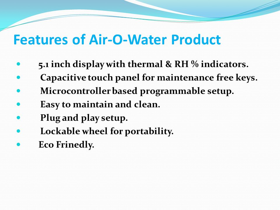 Features of Air-O-Water Product 5.1 inch display with thermal & RH % indicators. Capacitive touch panel for maintenance free keys. Microcontroller bas