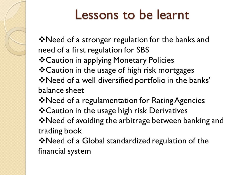 Lessons to be learnt  Need of a stronger regulation for the banks and need of a first regulation for SBS  Caution in applying Monetary Policies  Caution in the usage of high risk mortgages  Need of a well diversified portfolio in the banks' balance sheet  Need of a regulamentation for Rating Agencies  Caution in the usage high risk Derivatives  Need of avoiding the arbitrage between banking and trading book  Need of a Global standardized regulation of the financial system
