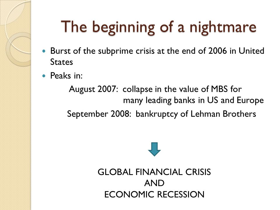 The beginning of a nightmare Burst of the subprime crisis at the end of 2006 in United States Peaks in: August 2007: collapse in the value of MBS for many leading banks in US and Europe September 2008: bankruptcy of Lehman Brothers GLOBAL FINANCIAL CRISIS AND ECONOMIC RECESSION