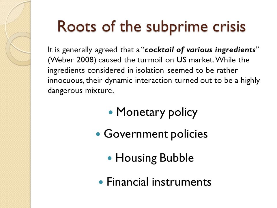 Roots of the subprime crisis Housing Bubble It is generally agreed that a cocktail of various ingredients (Weber 2008) caused the turmoil on US market.