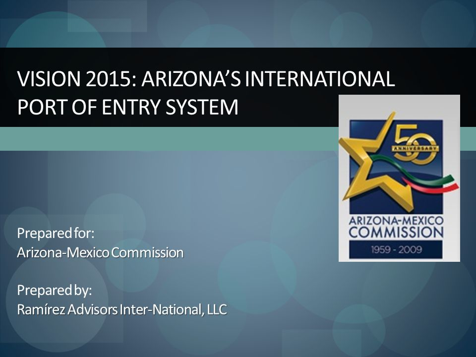 Arizona-Mexico Commission Ramírez Advisors Inter-National, LLC VISION 2015: ARIZONA'S INTERNATIONAL PORT OF ENTRY SYSTEM Prepared for: Arizona-Mexico Commission Prepared by: Ramírez Advisors Inter-National, LLC