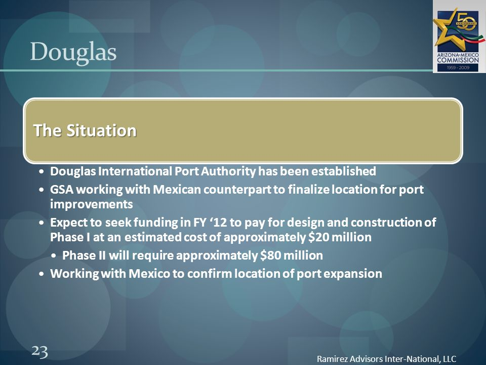 23 Douglas The Situation Douglas International Port Authority has been established GSA working with Mexican counterpart to finalize location for port improvements Expect to seek funding in FY '12 to pay for design and construction of Phase I at an estimated cost of approximately $20 million Phase II will require approximately $80 million Working with Mexico to confirm location of port expansion Ramirez Advisors Inter-National, LLC