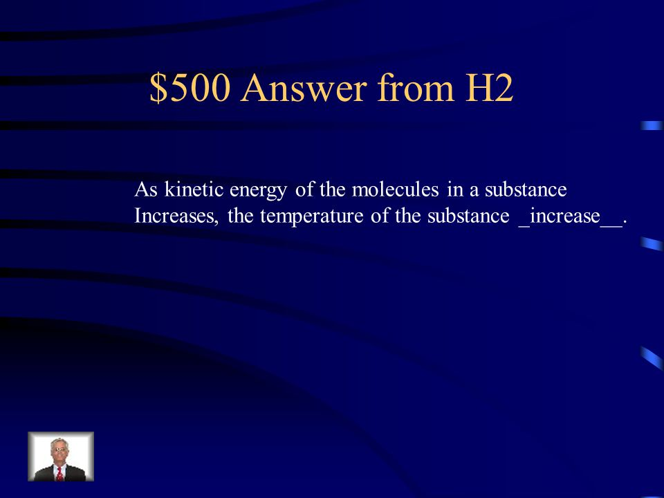 $500 Question from H2 As kinetic energy of the molecules in a substance Increases, the temperature of the substance __________.