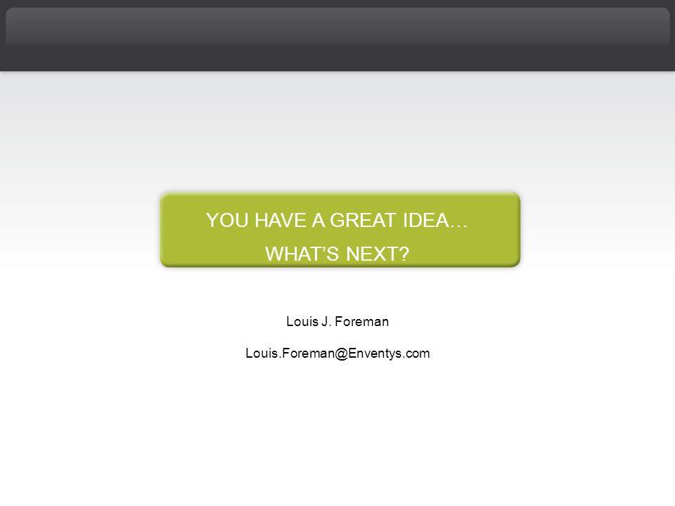 YOU HAVE A GREAT IDEA… WHAT'S NEXT Louis J. Foreman Louis.Foreman@Enventys.com
