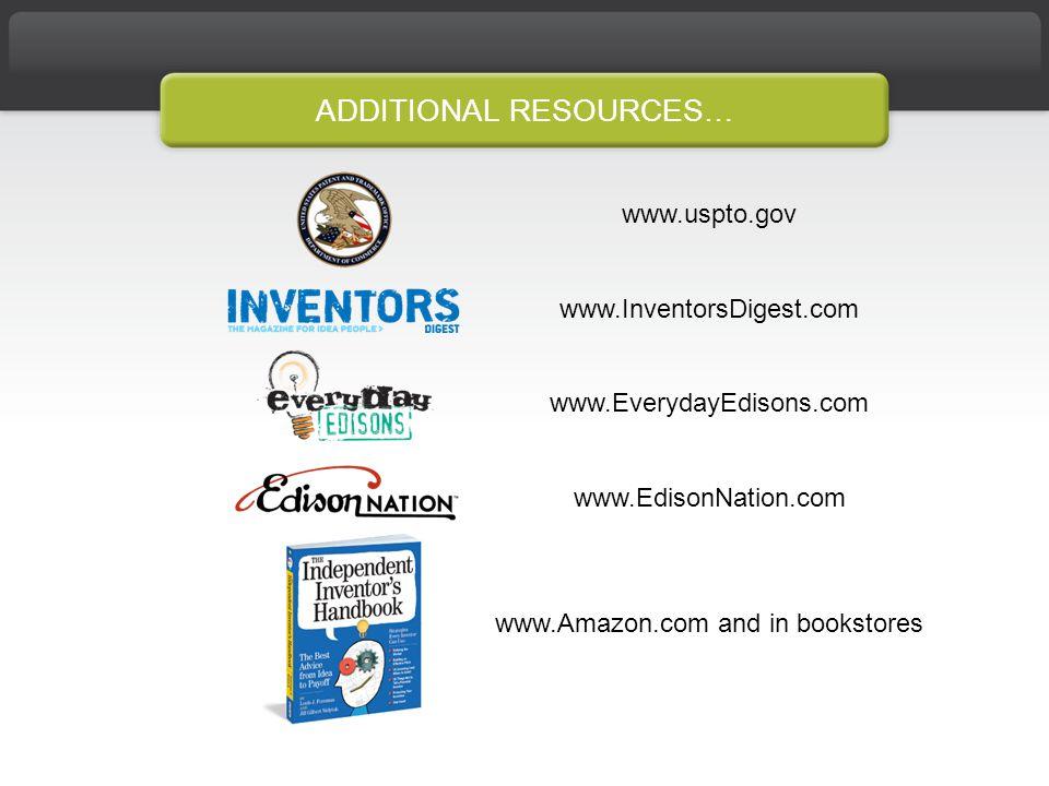 ADDITIONAL RESOURCES… www.uspto.gov www.InventorsDigest.com www.EverydayEdisons.com www.EdisonNation.com www.Amazon.com and in bookstores
