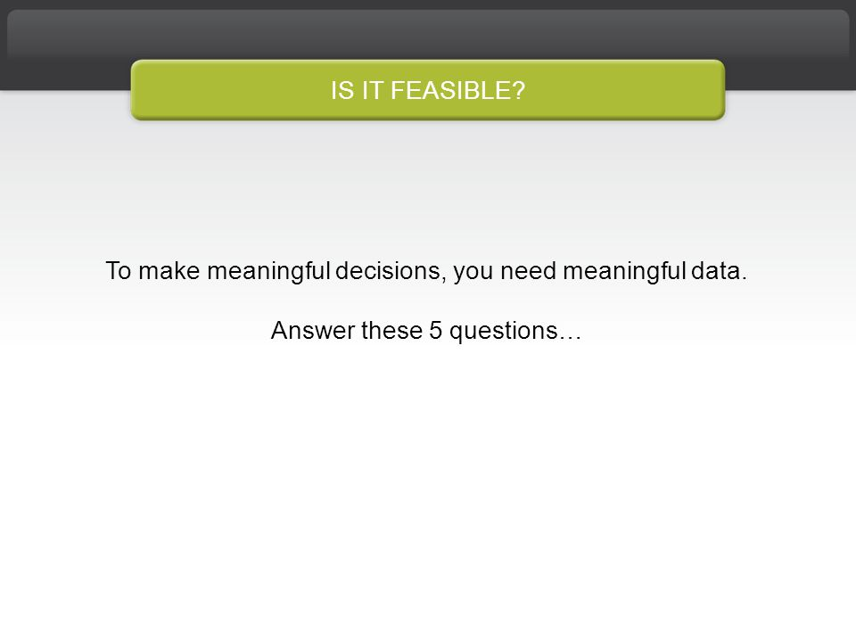 IS IT FEASIBLE To make meaningful decisions, you need meaningful data. Answer these 5 questions…