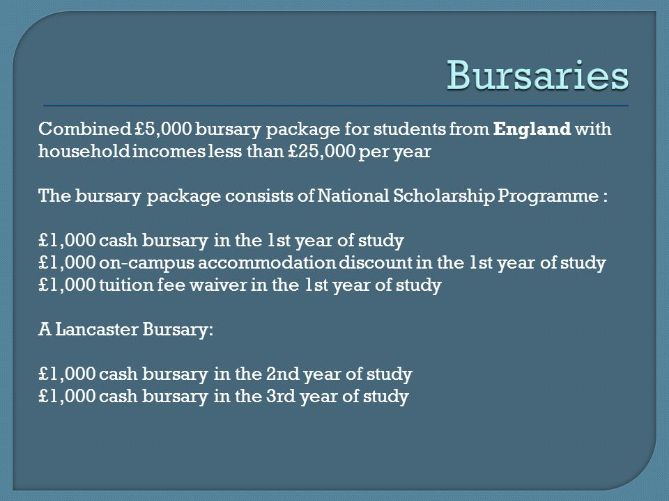 Combined £5,000 bursary package for students from England with household incomes less than £25,000 per year The bursary package consists of National Scholarship Programme : £1,000 cash bursary in the 1st year of study £1,000 on-campus accommodation discount in the 1st year of study £1,000 tuition fee waiver in the 1st year of study A Lancaster Bursary: £1,000 cash bursary in the 2nd year of study £1,000 cash bursary in the 3rd year of study