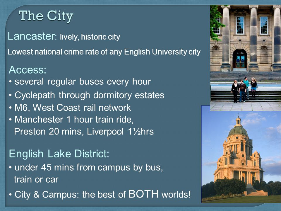 The City Lancaster : lively, historic city Lowest national crime rate of any English University city Access: several regular buses every hour Cyclepath through dormitory estates M6, West Coast rail network English Lake District: under 45 mins from campus by bus, train or car Manchester 1 hour train ride, Preston 20 mins, Liverpool 1½hrs City & Campus: the best of BOTH worlds!