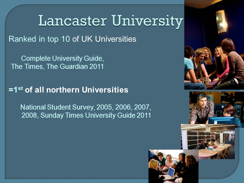 Lancaster University =1 st of all northern Universities National Student Survey, 2005, 2006, 2007, 2008, Sunday Times University Guide 2011 Ranked in
