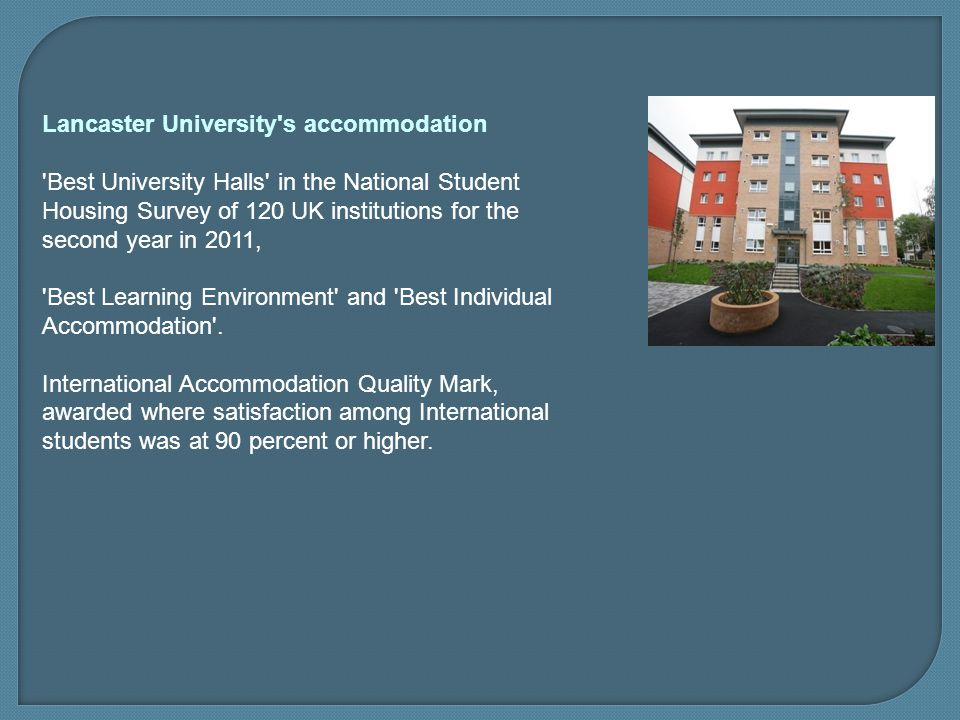 Lancaster University s accommodation Best University Halls in the National Student Housing Survey of 120 UK institutions for the second year in 2011, Best Learning Environment and Best Individual Accommodation .