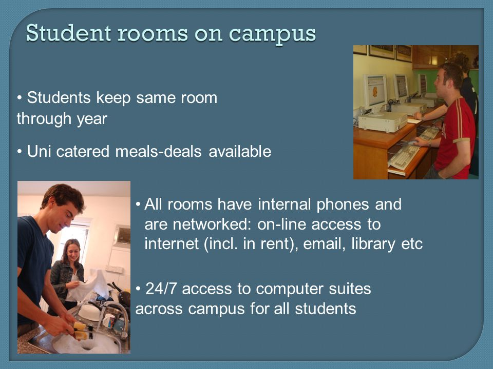 Student rooms on campus Students keep same room through year Uni catered meals-deals available All rooms have internal phones and are networked: on-line access to internet (incl.