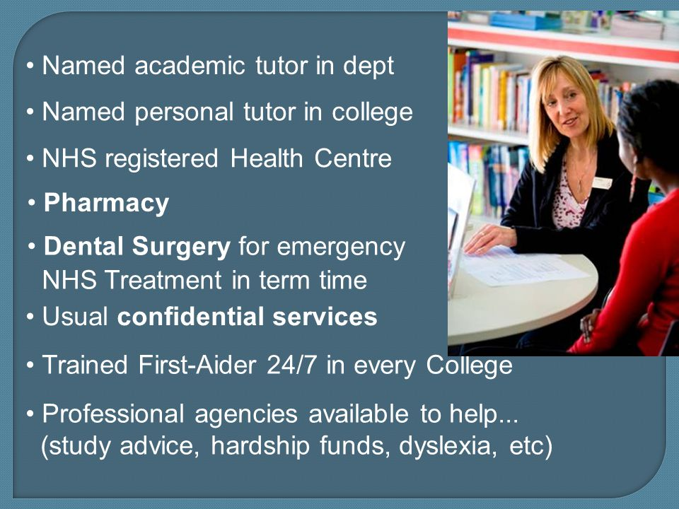 NHS registered Health Centre Pharmacy Dental Surgery for emergency NHS Treatment in term time Usual confidential services Trained First-Aider 24/7 in every College Named personal tutor in college Named academic tutor in dept Professional agencies available to help...