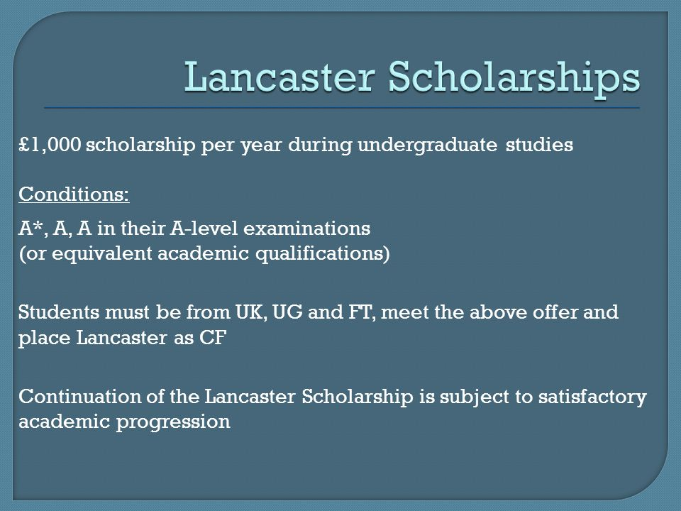 £1,000 scholarship per year during undergraduate studies Conditions: A*, A, A in their A-level examinations (or equivalent academic qualifications) Students must be from UK, UG and FT, meet the above offer and place Lancaster as CF Continuation of the Lancaster Scholarship is subject to satisfactory academic progression