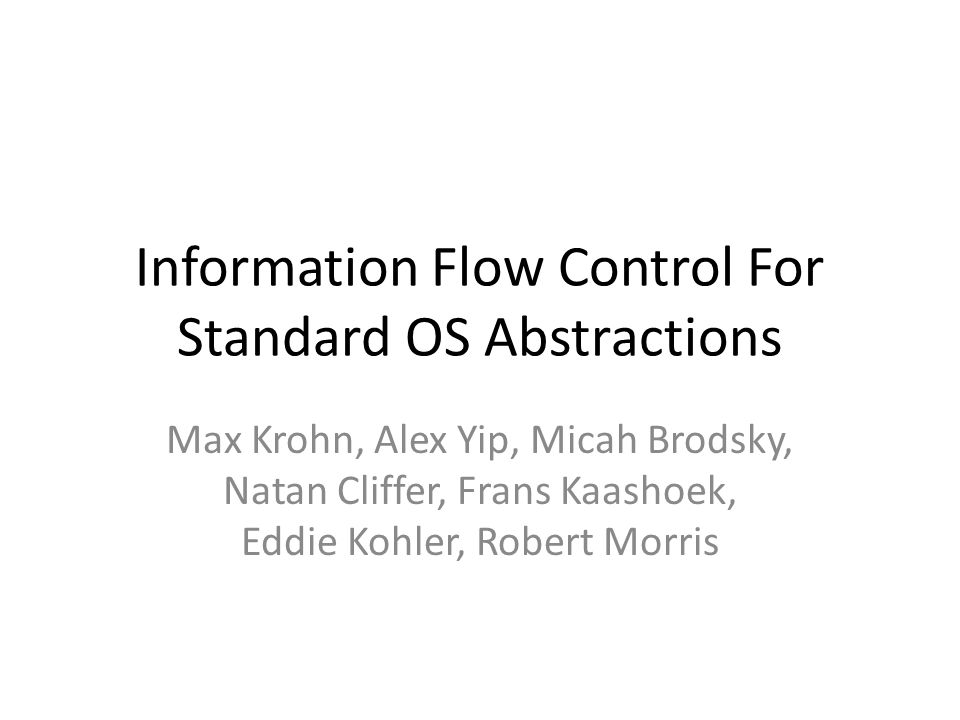 Information Flow Control For Standard OS Abstractions Max Krohn, Alex Yip, Micah Brodsky, Natan Cliffer, Frans Kaashoek, Eddie Kohler, Robert Morris
