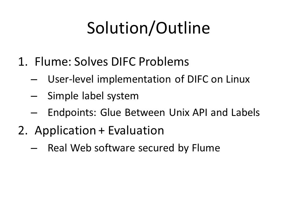Solution/Outline 1.Flume: Solves DIFC Problems – User-level implementation of DIFC on Linux – Simple label system – Endpoints: Glue Between Unix API and Labels 2.Application + Evaluation – Real Web software secured by Flume