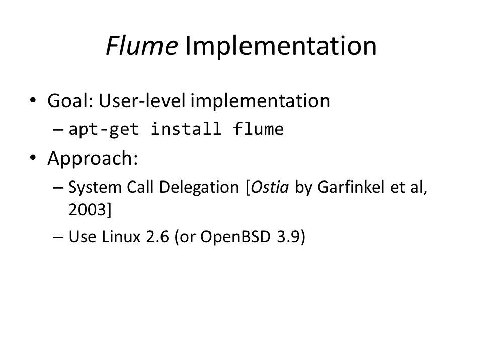 Flume Implementation Goal: User-level implementation – apt-get install flume Approach: – System Call Delegation [Ostia by Garfinkel et al, 2003] – Use Linux 2.6 (or OpenBSD 3.9)