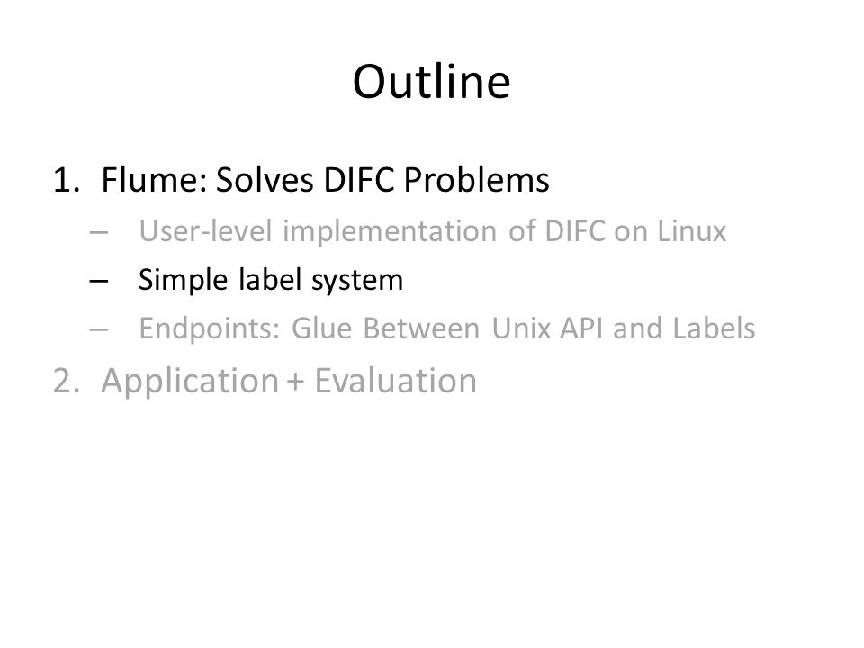 Outline 1.Flume: Solves DIFC Problems – User-level implementation of DIFC on Linux – Simple label system – Endpoints: Glue Between Unix API and Labels 2.Application + Evaluation