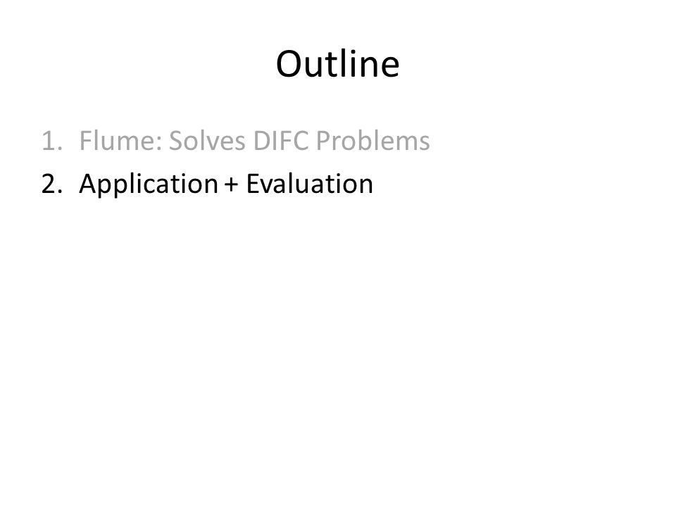 Outline 1.Flume: Solves DIFC Problems 2.Application + Evaluation