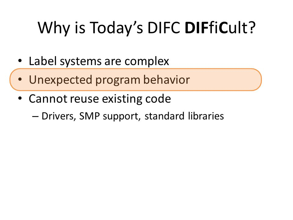 Why is Today's DIFC DIFfiCult? Label systems are complex Unexpected program behavior Cannot reuse existing code – Drivers, SMP support, standard libra