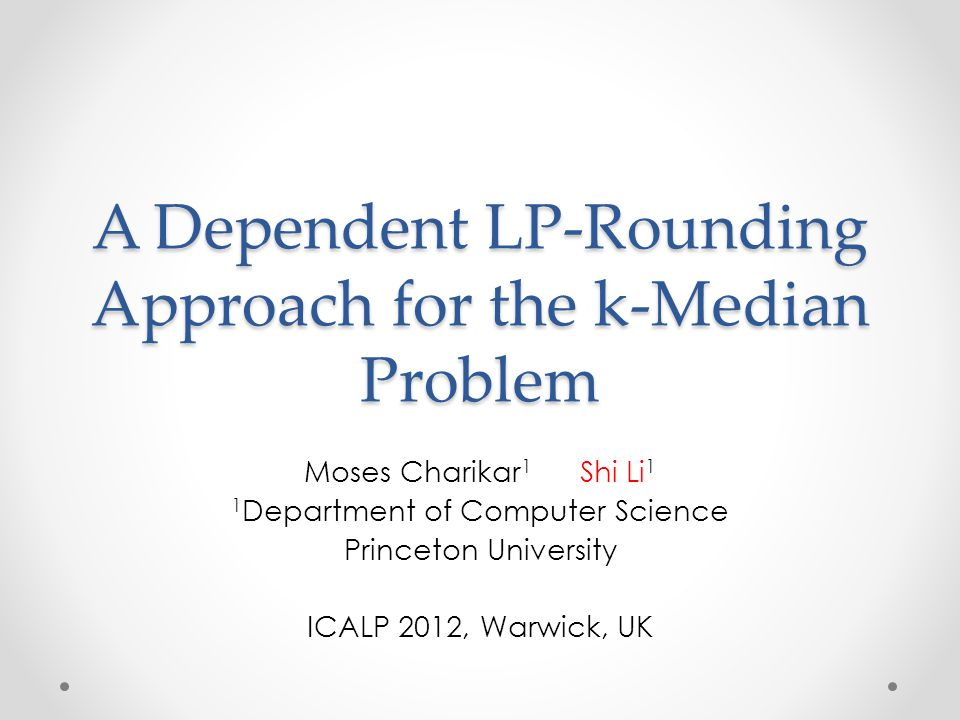 A Dependent LP-Rounding Approach for the k-Median Problem Moses Charikar 1 Shi Li 1 1 Department of Computer Science Princeton University ICALP 2012,