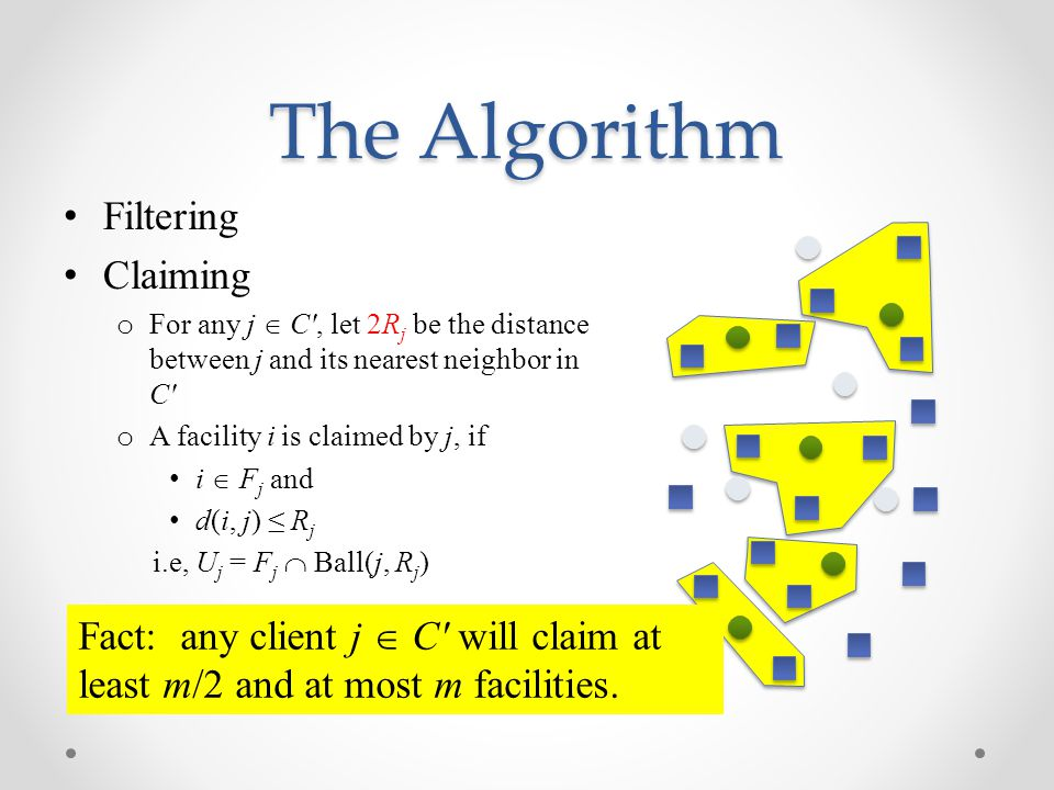 The Algorithm Filtering Claiming o For any j  C , let 2R j be the distance between j and its nearest neighbor in C o A facility i is claimed by j, if i  F j and d(i, j) ≤ R j i.e, U j = F j  Ball(j, R j ) Fact: any client j  C will claim at least m/2 and at most m facilities.