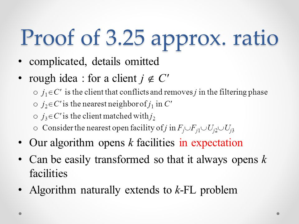 Proof of 3.25 approx. ratio complicated, details omitted rough idea : for a client j  C' o j 1  C' is the client that conflicts and removes j in the