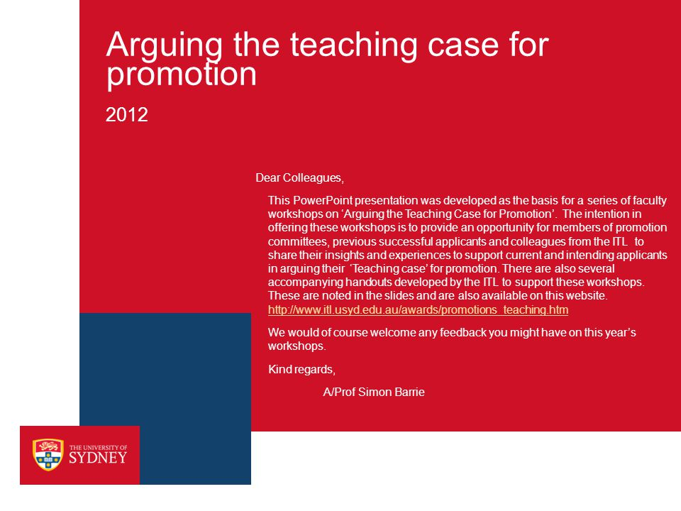Arguing the teaching case for promotion 2012 Dear Colleagues, This PowerPoint presentation was developed as the basis for a series of faculty workshops on 'Arguing the Teaching Case for Promotion'.