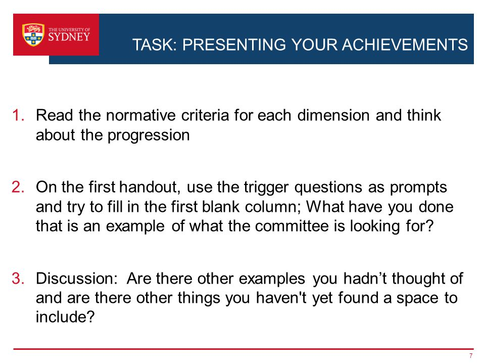 TASK: PRESENTING YOUR ACHIEVEMENTS 1.Read the normative criteria for each dimension and think about the progression 2.On the first handout, use the trigger questions as prompts and try to fill in the first blank column; What have you done that is an example of what the committee is looking for.