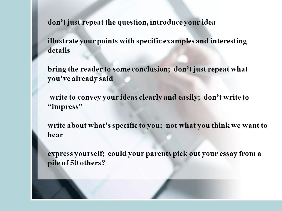 don't just repeat the question, introduce your idea illustrate your points with specific examples and interesting details bring the reader to some conclusion; don't just repeat what you've already said write to convey your ideas clearly and easily; don't write to impress write about what's specific to you; not what you think we want to hear express yourself; could your parents pick out your essay from a pile of 50 others