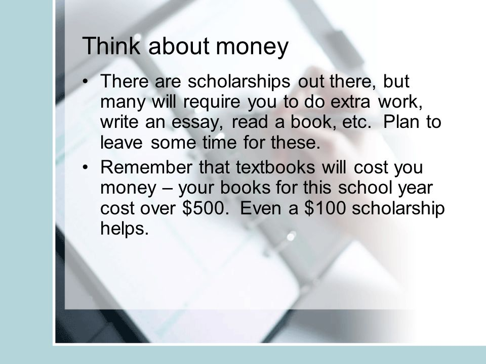 Think about money There are scholarships out there, but many will require you to do extra work, write an essay, read a book, etc.