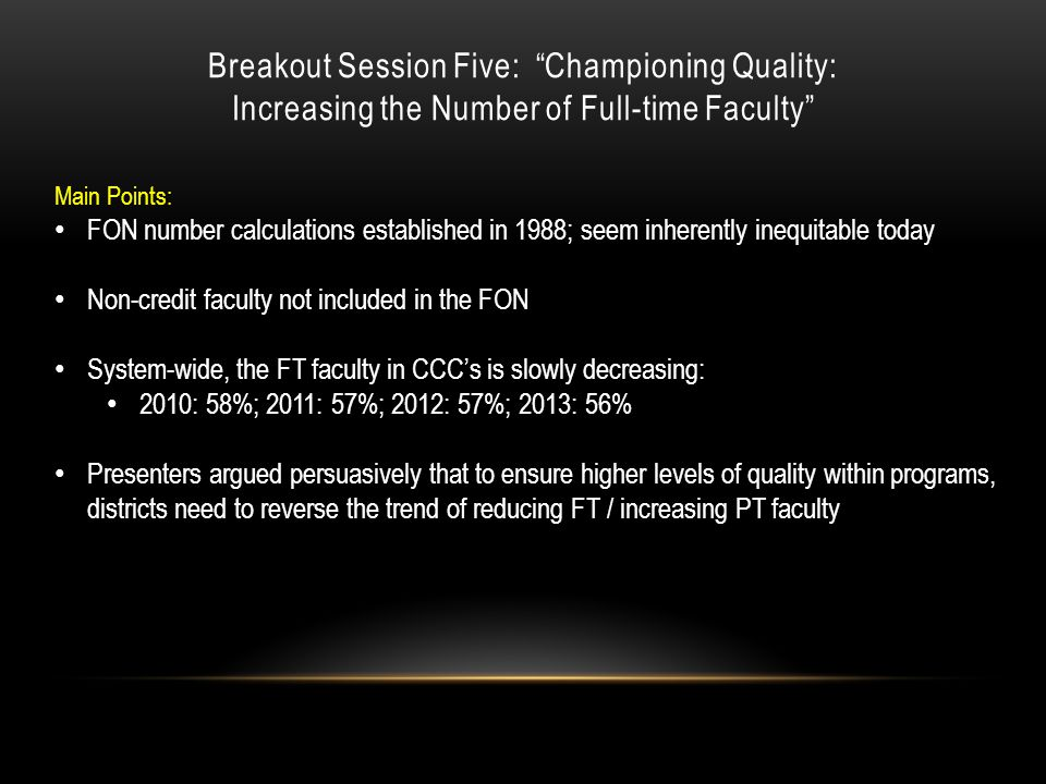Breakout Session Five: Championing Quality: Increasing the Number of Full-time Faculty Main Points: FON number calculations established in 1988; seem inherently inequitable today Non-credit faculty not included in the FON System-wide, the FT faculty in CCC's is slowly decreasing: 2010: 58%; 2011: 57%; 2012: 57%; 2013: 56% Presenters argued persuasively that to ensure higher levels of quality within programs, districts need to reverse the trend of reducing FT / increasing PT faculty