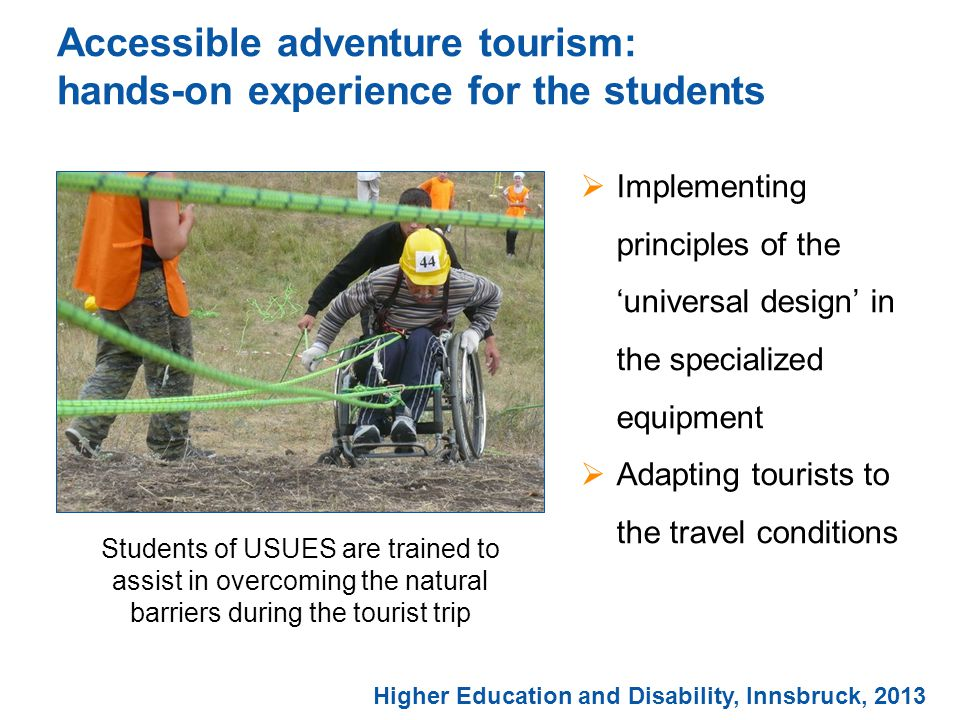 Accessible adventure tourism: hands-on experience for the students  Implementing principles of the 'universal design' in the specialized equipment  Adapting tourists to the travel conditions Students of USUES are trained to assist in overcoming the natural barriers during the tourist trip Higher Education and Disability, Innsbruck, 2013