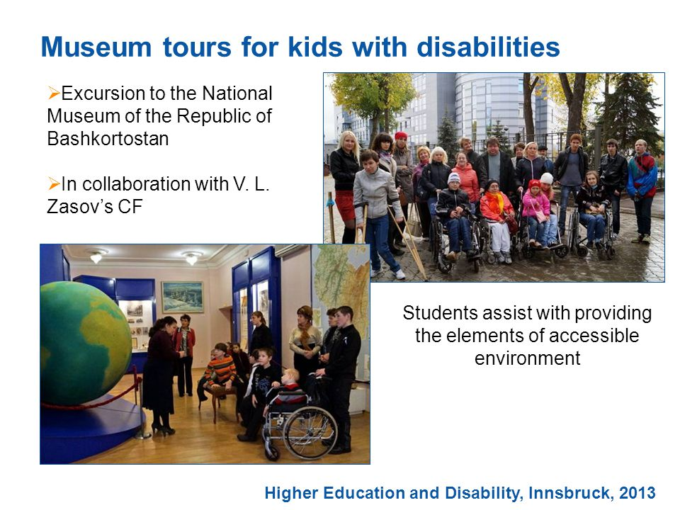 Students assist with providing the elements of accessible environment Museum tours for kids with disabilities  Excursion to the National Museum of the Republic of Bashkortostan  In collaboration with V.