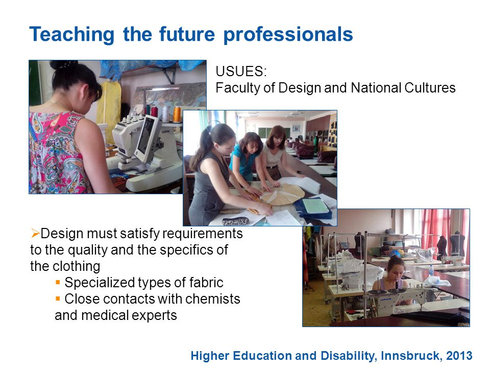 Teaching the future professionals Higher Education and Disability, Innsbruck, 2013 USUES: Faculty of Design and National Cultures  Design must satisfy requirements to the quality and the specifics of the clothing  Specialized types of fabric  Close contacts with chemists and medical experts
