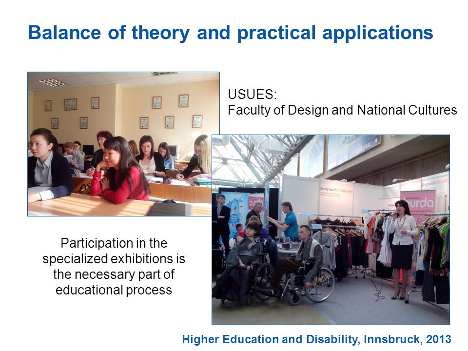Balance of theory and practical applications Participation in the specialized exhibitions is the necessary part of educational process USUES: Faculty of Design and National Cultures Higher Education and Disability, Innsbruck, 2013