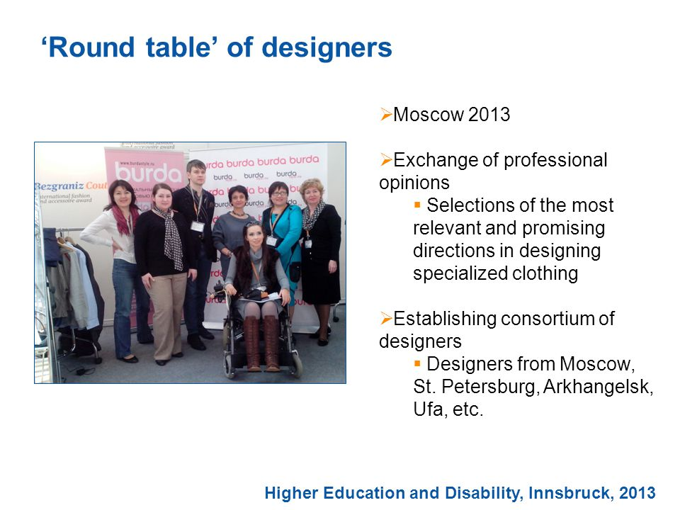 'Round table' of designers Higher Education and Disability, Innsbruck, 2013  Moscow 2013  Exchange of professional opinions  Selections of the most relevant and promising directions in designing specialized clothing  Establishing consortium of designers  Designers from Moscow, St.
