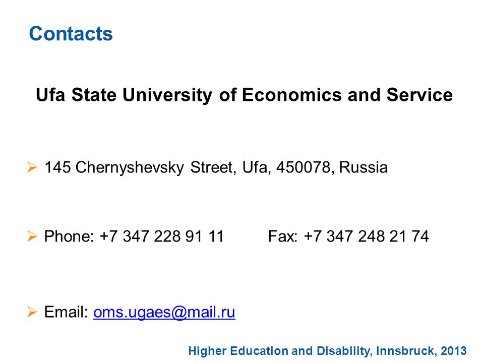 Ufa State University of Economics and Service  145 Chernyshevsky Street, Ufa, 450078, Russia  Phone: +7 347 228 91 11Fax: +7 347 248 21 74  Email: oms.ugaes@mail.ruoms.ugaes@mail.ru Contacts Higher Education and Disability, Innsbruck, 2013