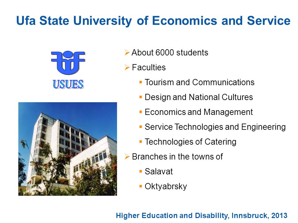 Ufa State University of Economics and Service  About 6000 students  Faculties  Tourism and Communications  Design and National Cultures  Economics and Management  Service Technologies and Engineering  Technologies of Catering  Branches in the towns of  Salavat  Oktyabrsky Higher Education and Disability, Innsbruck, 2013