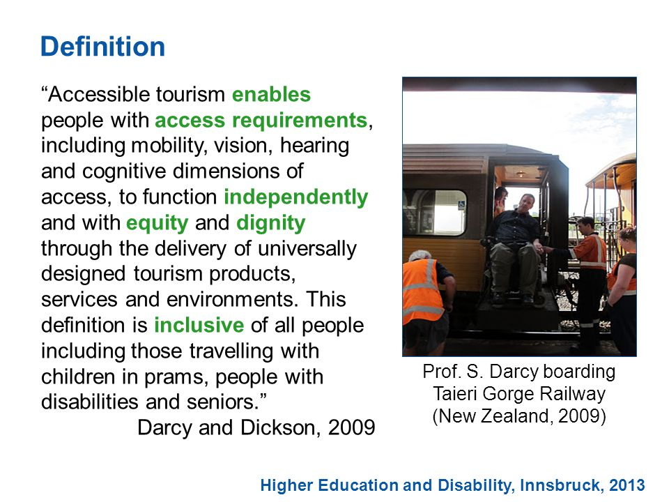 Definition Accessible tourism enables people with access requirements, including mobility, vision, hearing and cognitive dimensions of access, to function independently and with equity and dignity through the delivery of universally designed tourism products, services and environments.